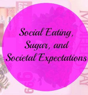 Refined Sugar and Me Week 20 — Social Eating