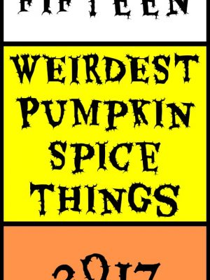 Top Fifteen Weirdest Pumpkin Spice Products in 2017 (just for fun!)