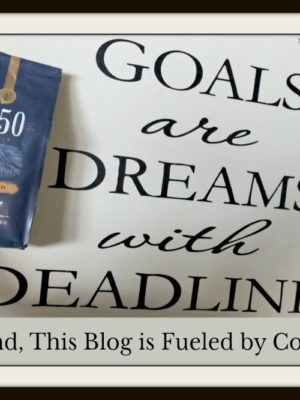 Goals are Dreams with Deadlines — And, This Blog is Fueled by Coffee!